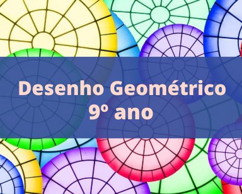 Desenho Geométrico - 9o. ano do EFII/2021